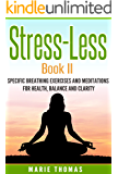 Stress-Less Book II:: Specific Breathing Exercises and Meditations for Health, Balance and Clarity