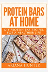 Protein Bars At Home: DIY Protein Bar Recipes For A Healthier Life (DIY Protein Bars, Homemade Protein Bars, Build Muscle and Get Fit) Kindle Edition