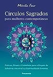 Círculos Sagrados Para Mulheres Contemporâneas: Práticas, Rituais e Cerimônias Para o Resgate da Sabedoria Ancestral e a…