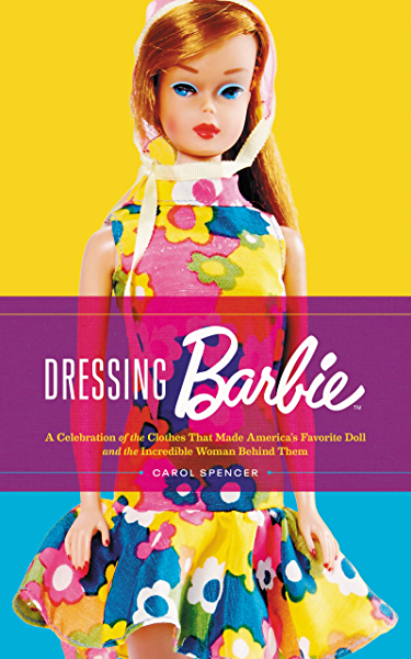 Dressing Barbie A Celebration Of The Clothes That Made America S Favorite Doll And The Incredible Woman Behind Them Kindle Edition By Spencer Carol Arts Photography Kindle Ebooks Amazon Com