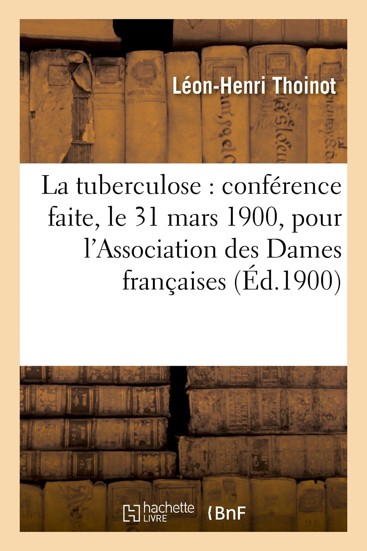 Download La Tuberculose: Conférence Faite, Le 31 Mars 1900, Pour l'Association Des Dames Françaises (Sciences) (French Edition) pdf epub