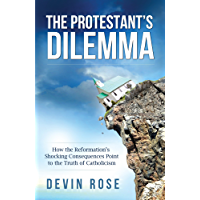 The Protestant's Dilemma: How the Reformation's Shocking Consequences Point to the Truth of Catholicism (English Edition)