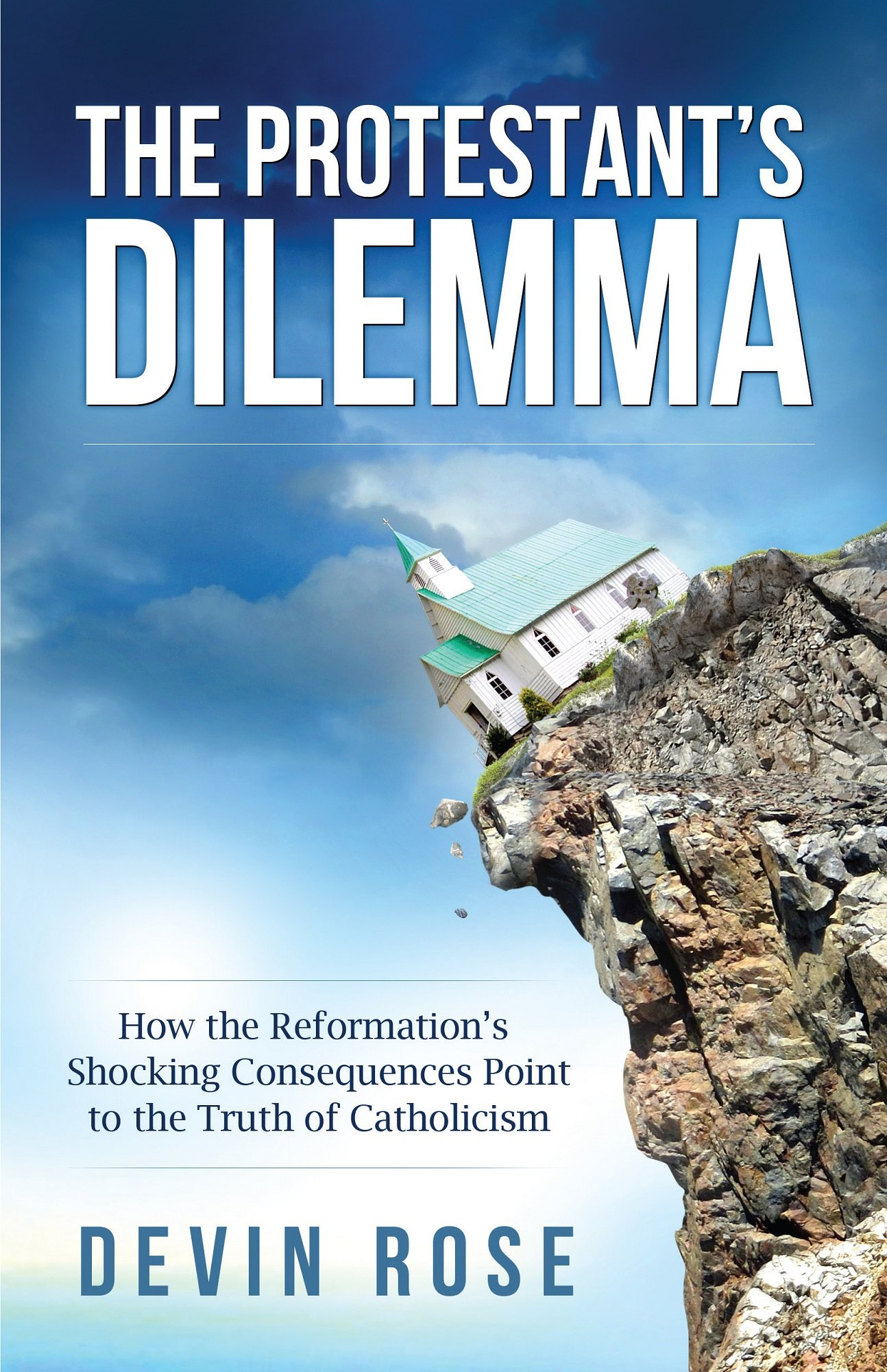 The Protestant's Dilemma: How The Reformation's Shocking Consequences Point  To The Truth Of Catholicism: Devin Rose: 9781938983610: Amazon: Books