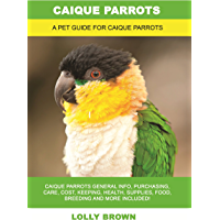 Caique Parrots: Caique Parrots General Info, Purchasing, Care, Cost, Keeping, Health, Supplies, Food, Breeding and More…