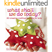 What Shall We Do Today?: 60 creative crafting projects for kids