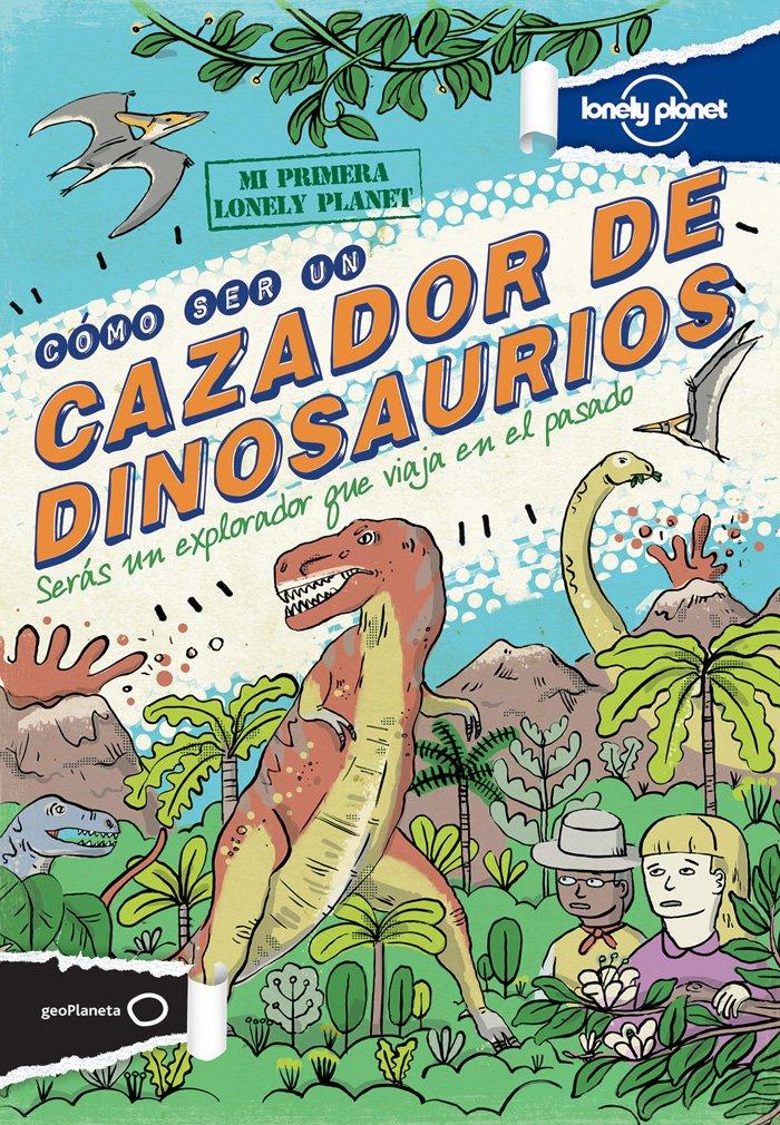 Lonely Planet Cómo ser un cazador de dinosaurios (Lonely Planet Kids) (Spanish Edition) by Lonely Planet Kids