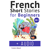 French: Short Stories for Beginners + French Audio Vol 3: Improve your reading and listening skills in French. Learn French with Stories (French Short Stories for beginners) (French Edition)