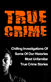 True Crime: Chilling Investigations Of Some Of Our Histories Most Unfamiliar True Crime Stories (Serial Killers)