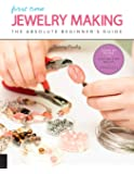 First Time Jewelry Making: The Absolute Beginner's Guide--Learn By Doing * Step-by-Step Basics + Projects