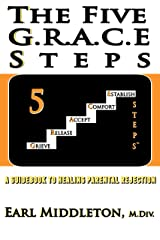 The Five G.R.A.C.E. Steps: a guidebook to healing parental rejection Kindle Edition