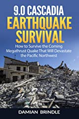 9.0 Cascadia Earthquake Survival: How to Survive the Coming Megathrust Quake That Will Devastate the Pacific Northwest Kindle Edition