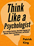 Think Like a Psychologist: How to Analyze Emotions, Read Body Language and Behavior, Understand Motivations, and…