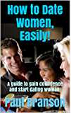 How to Date Women, Easily!: A guide to gain confidence and start dating woman! (English Edition)