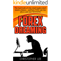 Forex Dreaming: The hard truth of why retail Forex traders don't stand a chance... and how YOU can rise above and start WINNING