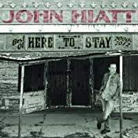 Here to Stay: The Best of John Hiatt (2000-2012)