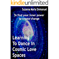 Learning To Dance In Cosmic Love Spaces: To find your inner power to create change (Ammorah Pleiadian Teachings Book 1)