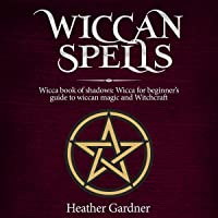 Wiccan Spells: Wicca Book of Shadows: Wicca for Beginners Guide to Wiccan Magic and Witchcraft