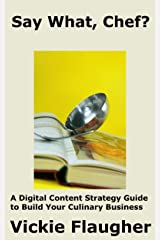 Say What, Chef?: A Digital Content Strategy Guide to  Build Your Culinary Business (Digital Marketing for the Culinary World Book 1) Kindle Edition