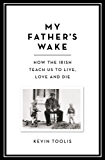 My Father's Wake: How the Irish Teach Us to Live, Love and Die (English Edition)