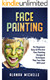 Face Painting: For Beginners Easy & Effective Face Painting Designs & Techniques That Your Kids Will Love!