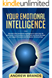Your Emotional Intelligence: Discover How Emotional Intelligence is more than IQ and Master Your Emotions to Find Calm and Build Stronger and Happier Personal and Workplace Relationships