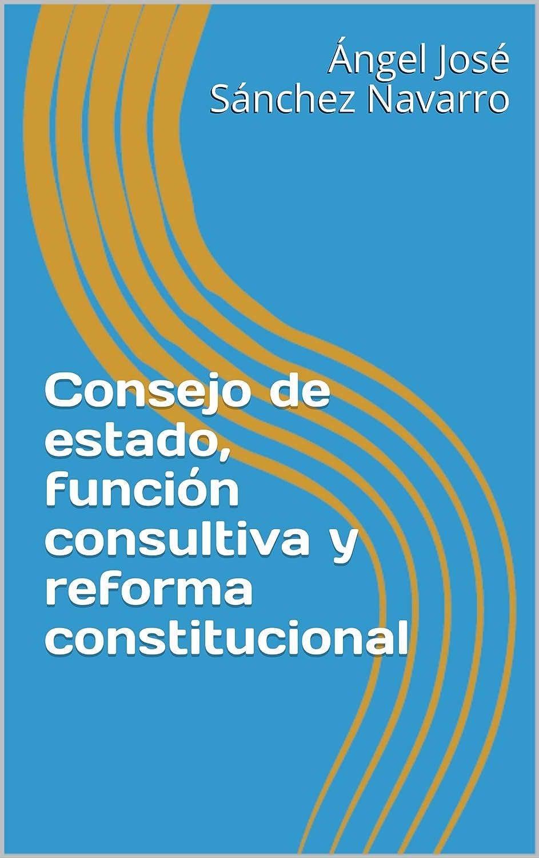 Consejo de estado, función consultiva y reforma constitucional (Derecho Constitucional) eBook: Sánchez Navarro, Ángel José, García de Enterría, Eduardo: Amazon.es: Tienda Kindle