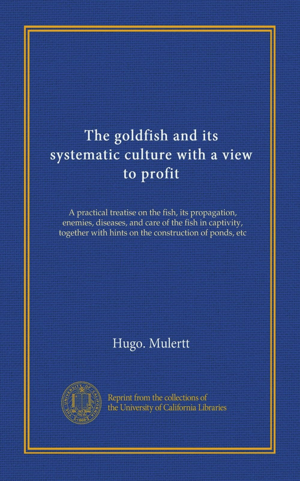 The goldfish and its systematic culture with a view to profit: A practical treatise on the fish, its propagation, enemies, diseases, and care of the ... with hints on the construction of ponds, etc ebook