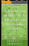 Come dialogare con gli altri? Ve lo spiego io con 10 semplici regole!: Ebook strategico per comunicare al meglio con tutti in ogni occasione (Comunicazione attiva)