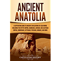 Ancient Anatolia: A Captivating Guide to Ancient Civilizations of Asia Minor, Including the Hittite Empire, Arameans, Luwians, Neo-Assyrian Empire, Cimmerians, ... Persians, Romans, and More (English Edition)