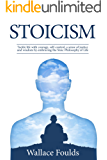 STOICISM: Tackle life with courage, self-control, a sense of justice and wisdom by embracing  the Stoic Philosophy of Life (English Edition)
