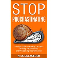 Stop Procrastinating: A Simple Guide to Hacking Laziness, Building Self Discipline...