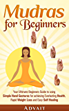 Mudras for Beginners: Your Ultimate Beginners Guide to using Simple Hand Gestures for achieving Everlasting Health…
