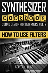 SYNTHESIZER COOKBOOK: How to Use Filters (Sound Design for Beginners Book 2) Kindle Edition