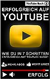 ERFOLGREICH AUF YOUTUBE: WIE DU IN 7 SCHRITTEN ERFOLGREICH AUF YOUTUBE WIRST!: Das YouTube Buch - Mehr Abonnenten, Aufrufe und Erfolg auf YouTube! (German Edition)