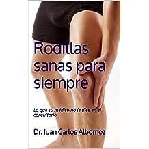Rodillas sanas para siempre: Lo que su médico no le dice en el consultorio (Spanish Edition) Jul 7, 2016