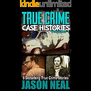 True Crime Case Histories - Volume 1: 8 Disturbing True Crime Stories (True Crime Collection)