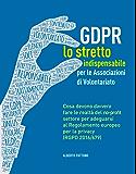 GDPR. Lo stretto indispensabile per le Associazioni di Volontariato: Cosa devono davvero fare le realtà del no-profit per adeguarsi al Regolamento europeo per la privacy (RGDP 2016/679).