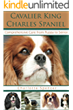 Cavalier King Charles Spaniel: Comprehensive Care from Puppy to Senior; Care, Health, Training, Behavior, Understanding, Grooming, Showing, Costs and much more