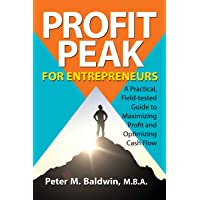 Profit Peak for Entrepreneurs: A Practical, Field-tested Guide to Maximizing Profit and Optimizing Cash Flow