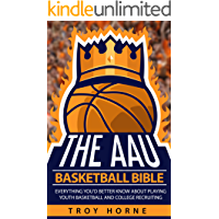 The AAU Basketball Bible: Everything You'd Better Know About Playing Youth Basketball And College Recruiting