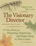 The Visionary Director, Second Edition: A Handbook for Dreaming, Organizing, and Improvising in Your Center