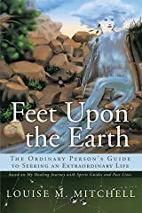Feet Upon The Earth, The Ordinary Person's Guide To Seeking An Extraordinary Life: Based On My Healing Journey With Spirit Guides And Past Lives Paperback