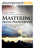 Mastering Digital Photography: Jason Youn's Essential Guide to Understanding the Art & Science of Aperture, Shutter, Exposure, Light, & Composition (English Edition)