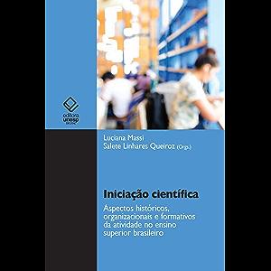 Iniciação científica: aspectos históricos, organizacionais e formativos da atividade no ensino superior brasileiro…