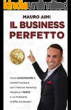Il Business Perfetto: Come guadagnare la Libertà Finanziaria con il Network Marketing. Moltiplica il tempo e vivi finalmente la vita che desideri!