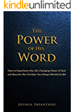 The Power of His Word: How to Experience the Life-Changing Power of God and Become the Christian You Always Wanted to Be!