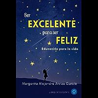 SER EXCELENTE PARA SER FELIZ: EDUCACIÓN PARA LA VIDA (Spanish Edition)