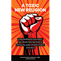 A Toxic New Religion: Understanding the Postmodern, Neo-Marxist Faith that Seeks to Destroy the Judeo-Christian Culture…