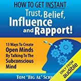 How to Get Instant Trust, Belief, Influence, and Rapport!: 13 Ways to Create Open Minds by Talking to the Subconscious Mind