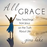 All Grace: New Teachings from Jesus on the Truth About Life